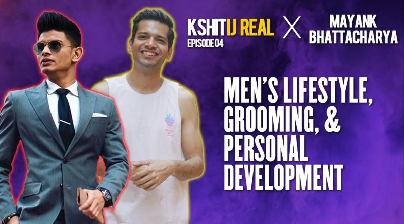 Men's Lifestyle, Grooming, & Personal Development W/ @Mayank Bhattacharya || Kshitij Real - Ep 04